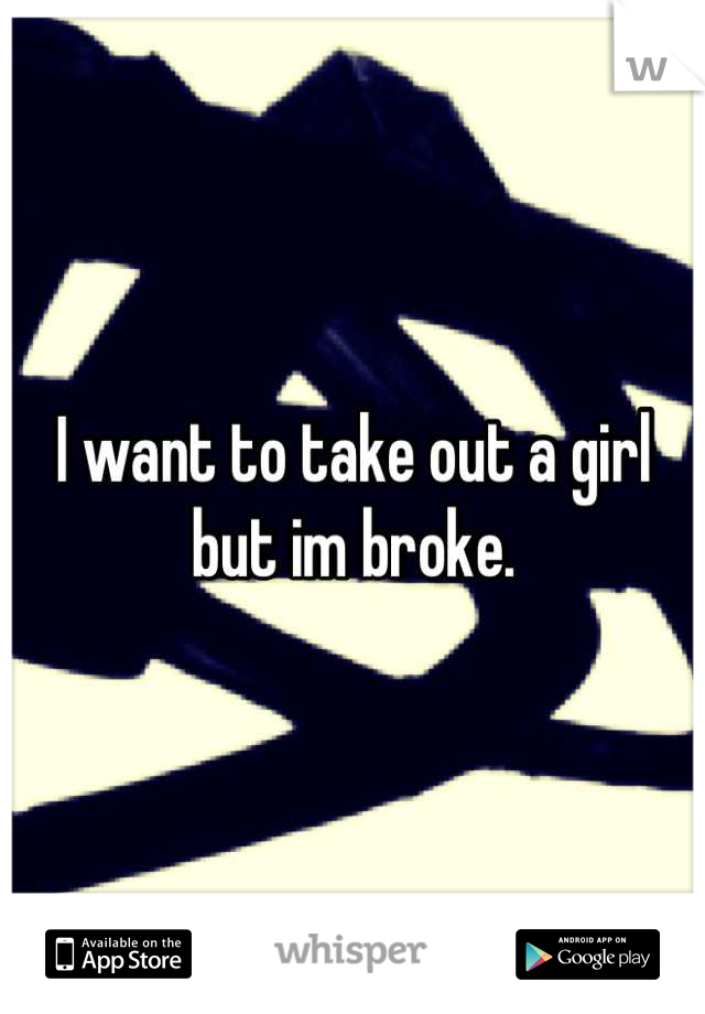 I want to take out a girl but im broke.