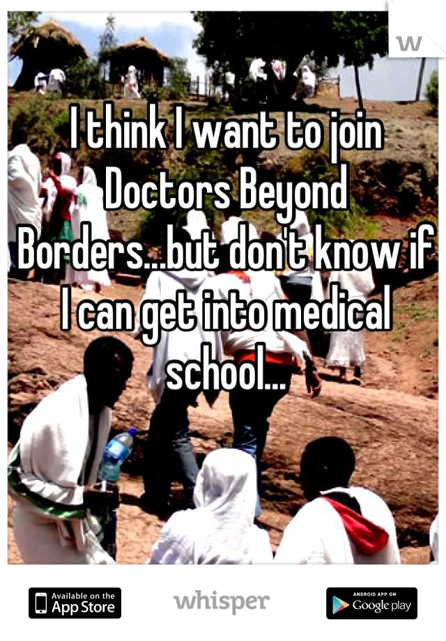 I think I want to join Doctors Beyond Borders...but don't know if I can get into medical school...