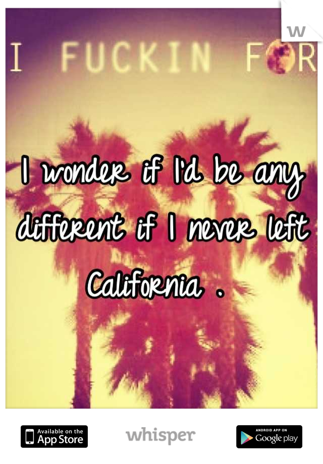 I wonder if I'd be any different if I never left  California .
