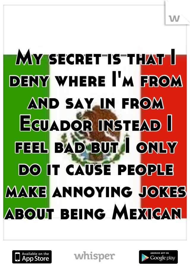 My secret is that I deny where I'm from and say in from Ecuador instead I feel bad but I only do it cause people make annoying jokes about being Mexican