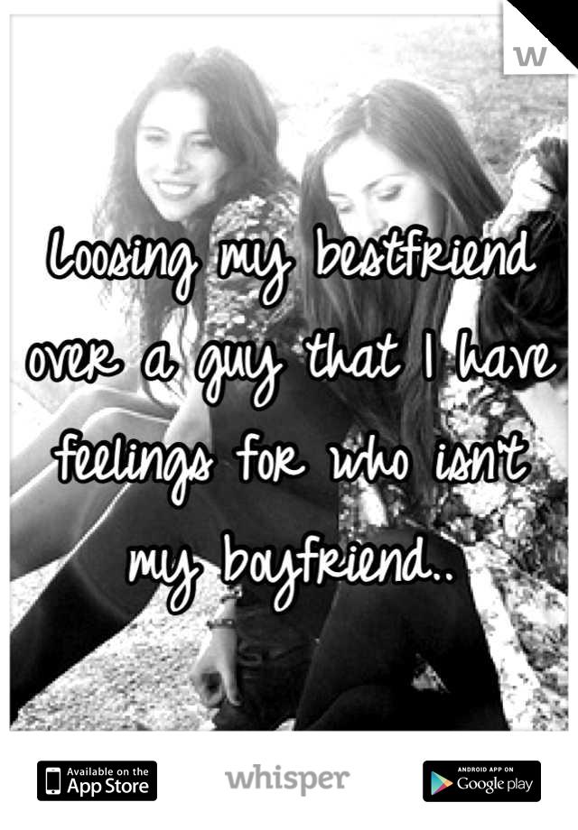 Loosing my bestfriend over a guy that I have feelings for who isn't my boyfriend..