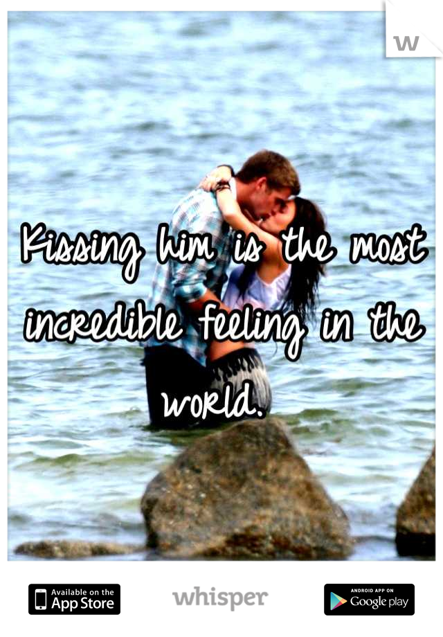 Kissing him is the most incredible feeling in the world.