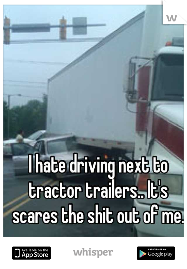 I hate driving next to tractor trailers.. It's scares the shit out of me.