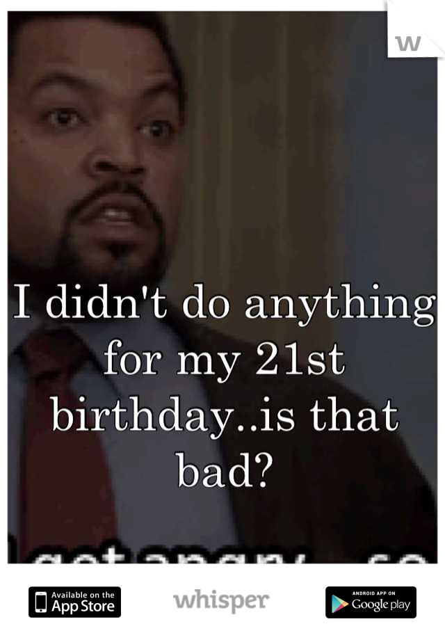 I didn't do anything for my 21st birthday..is that bad?