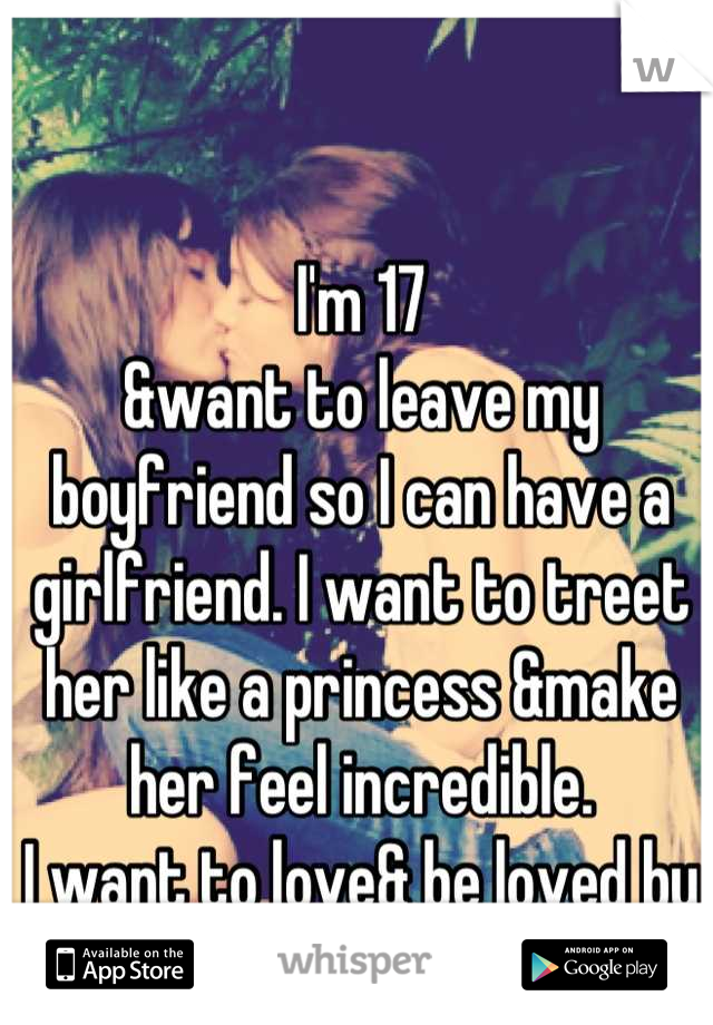 I'm 17 &want to leave my boyfriend so I can have a girlfriend. I want to treet her like a princess &make her feel incredible.  I want to love& be loved by a beautiful woman
