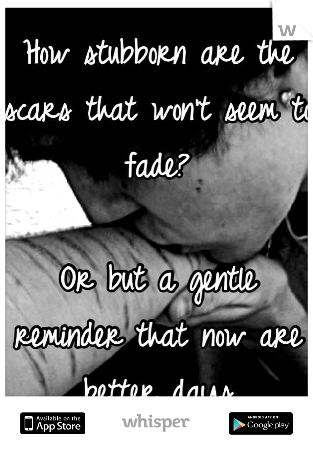 How stubborn are the scars that won't seem to fade?  Or but a gentle reminder that now are better days