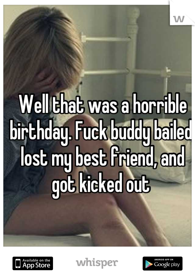 Well that was a horrible birthday. Fuck buddy bailed, lost my best friend, and got kicked out