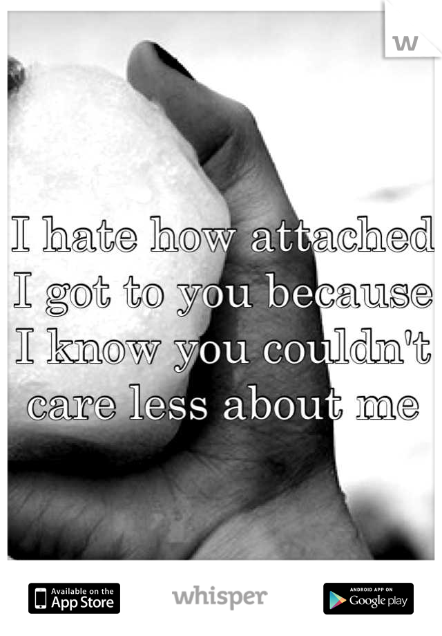 I hate how attached I got to you because I know you couldn't care less about me