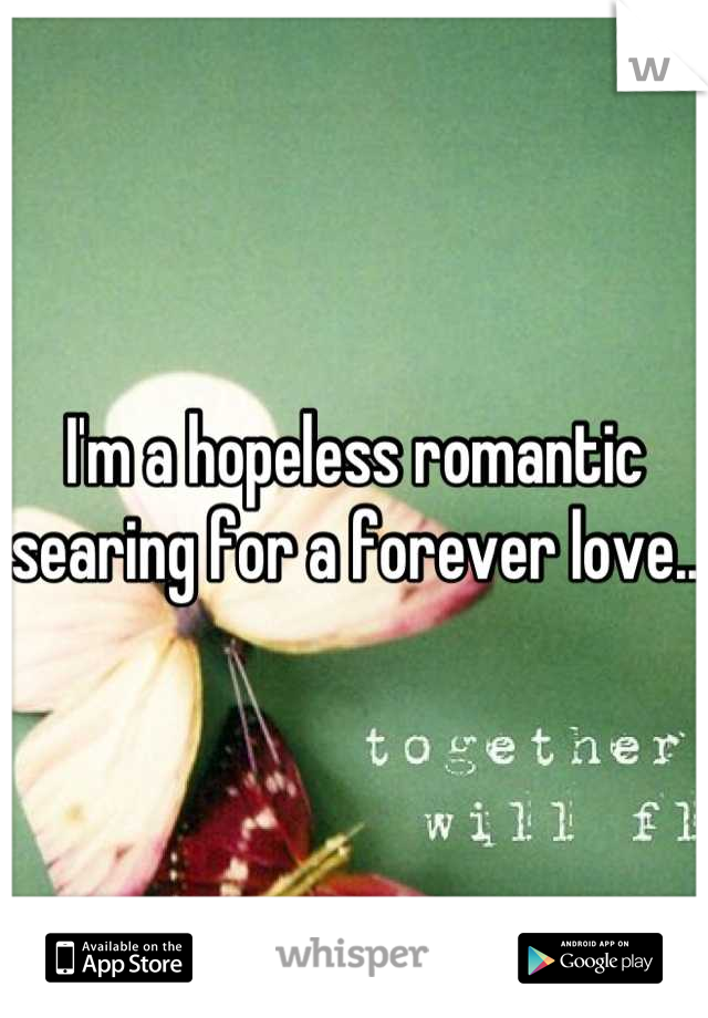 I'm a hopeless romantic searing for a forever love..