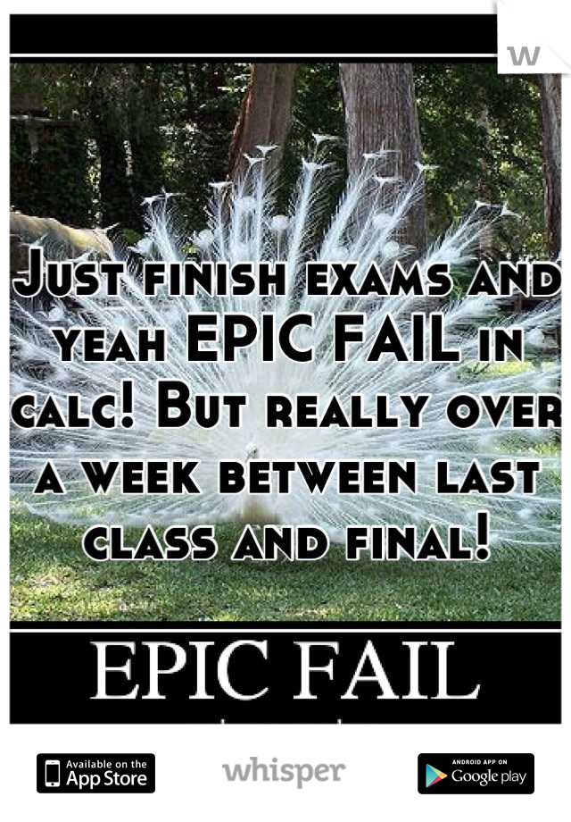 Just finish exams and yeah EPIC FAIL in calc! But really over a week between last class and final!
