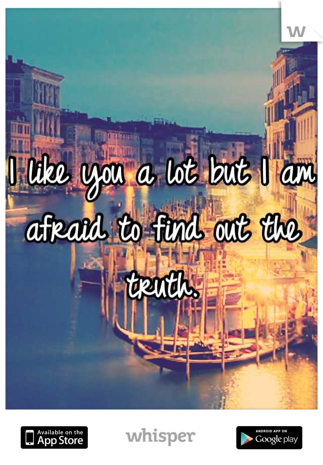 I like you a lot but I am afraid to find out the truth.