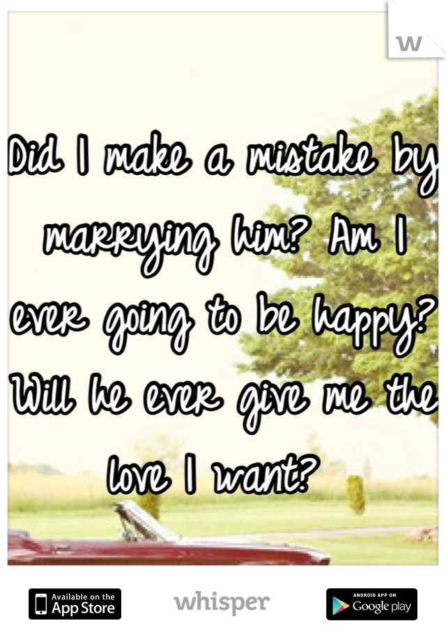 Did I make a mistake by marrying him? Am I ever going to be happy? Will he ever give me the love I want?