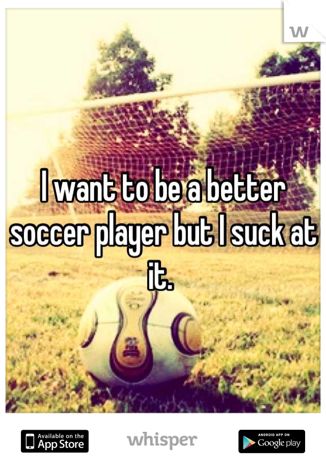 I want to be a better soccer player but I suck at it.