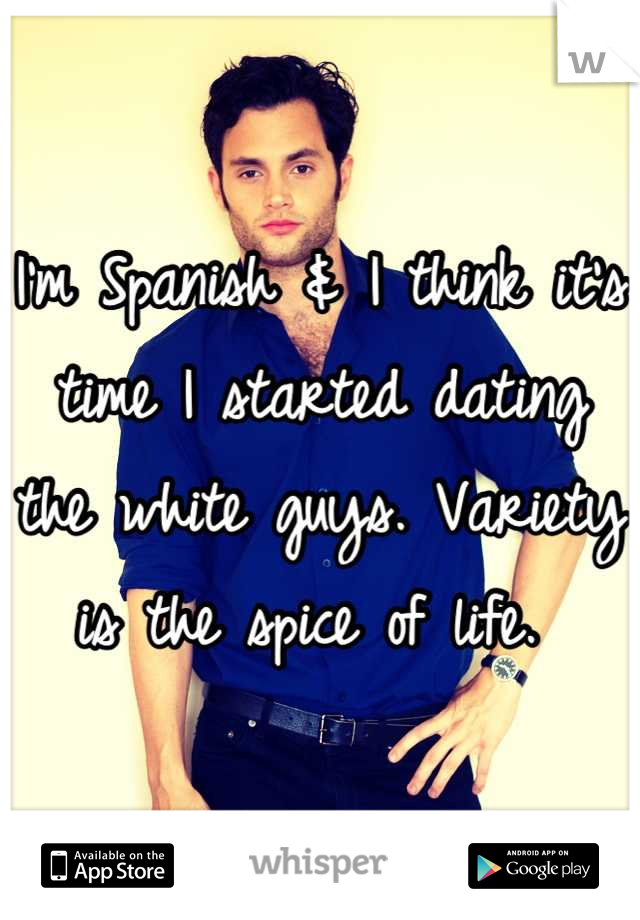 I'm Spanish & I think it's time I started dating the white guys. Variety is the spice of life.