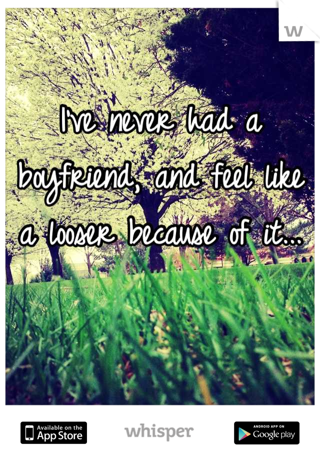 I've never had a boyfriend, and feel like a looser because of it...