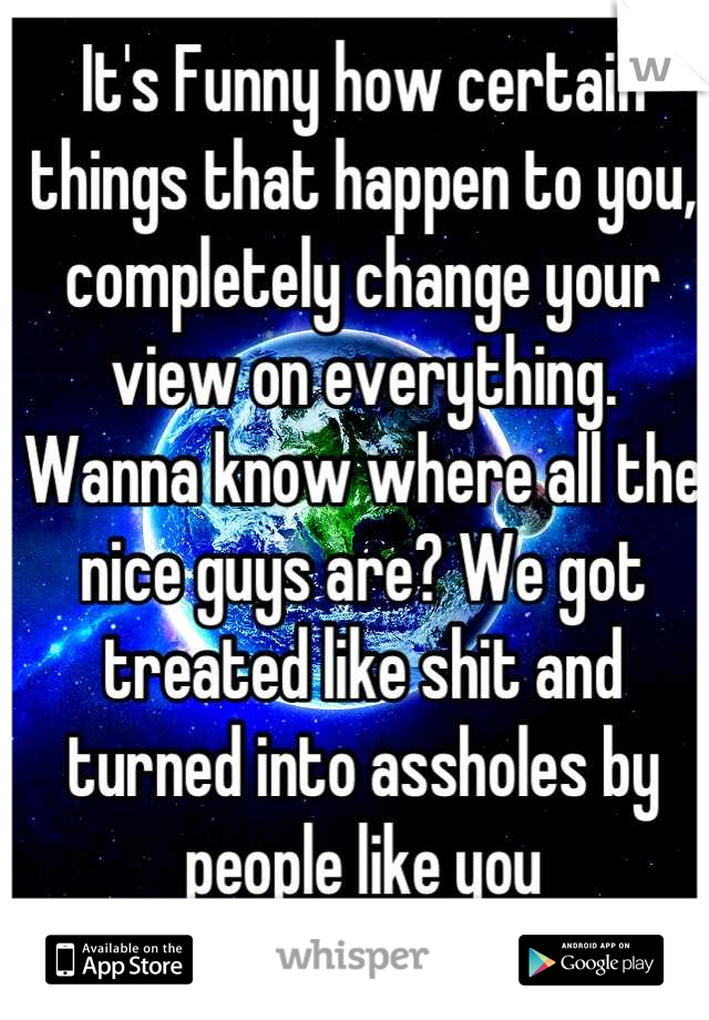 It's Funny how certain things that happen to you, completely change your view on everything. Wanna know where all the nice guys are? We got treated like shit and turned into assholes by people like you