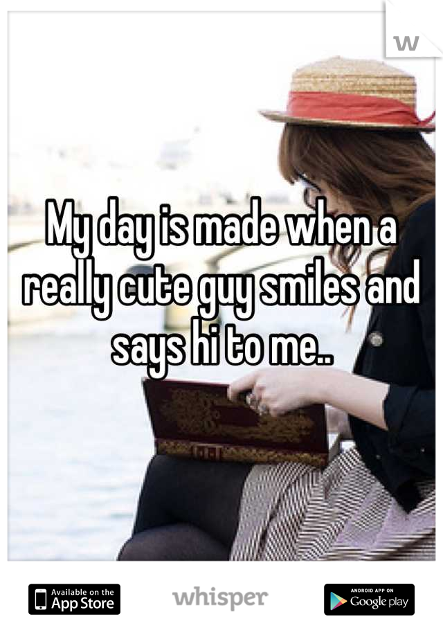 My day is made when a really cute guy smiles and says hi to me..