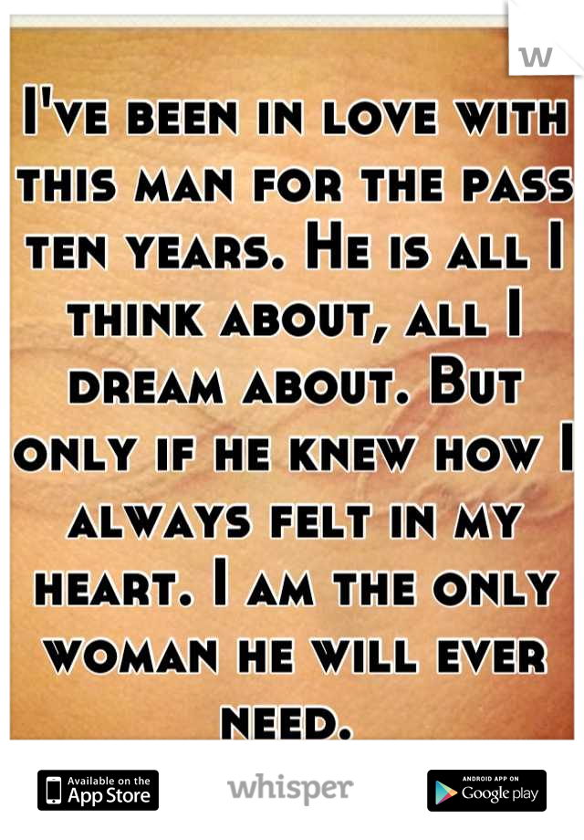 I've been in love with this man for the pass ten years. He is all I think about, all I dream about. But only if he knew how I always felt in my heart. I am the only woman he will ever need.
