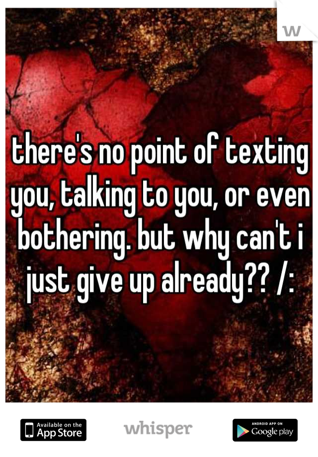 there's no point of texting you, talking to you, or even bothering. but why can't i just give up already?? /: