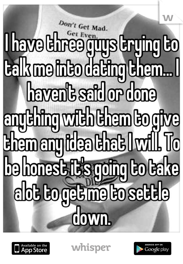 I have three guys trying to talk me into dating them... I haven't said or done anything with them to give them any idea that I will. To be honest it's going to take alot to get me to settle down.