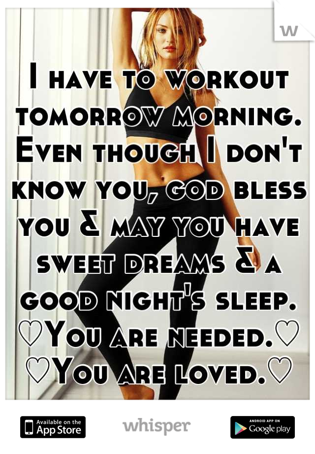 I have to workout tomorrow morning. Even though I don't know you, god bless you & may you have sweet dreams & a good night's sleep. ♡You are needed.♡ ♡You are loved.♡