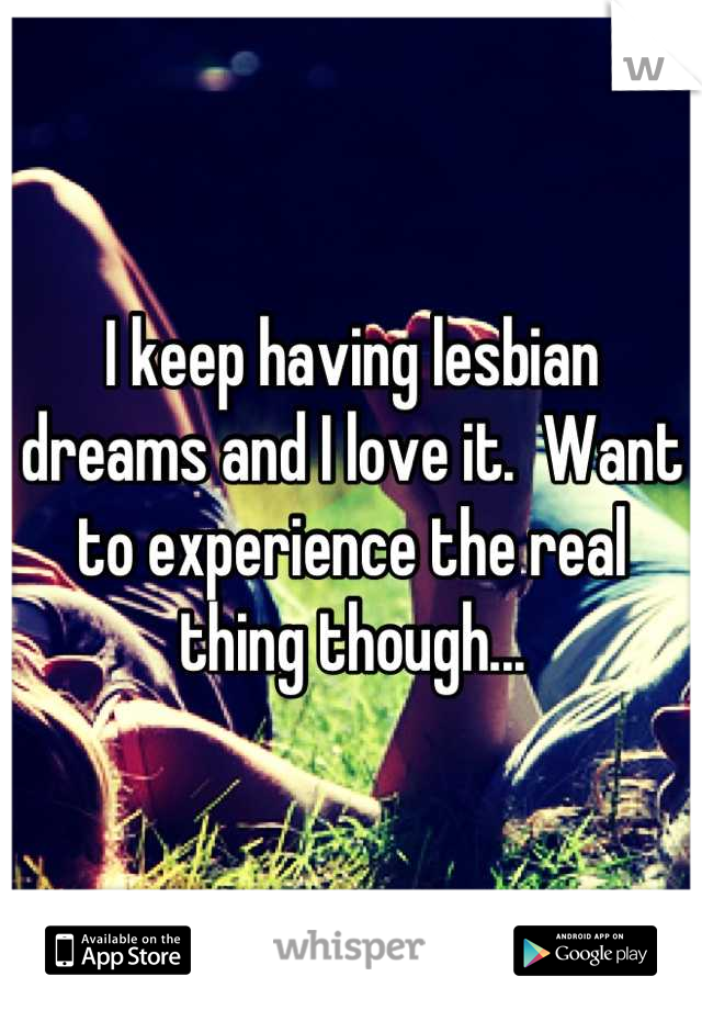 I keep having lesbian dreams and I love it.  Want to experience the real thing though...