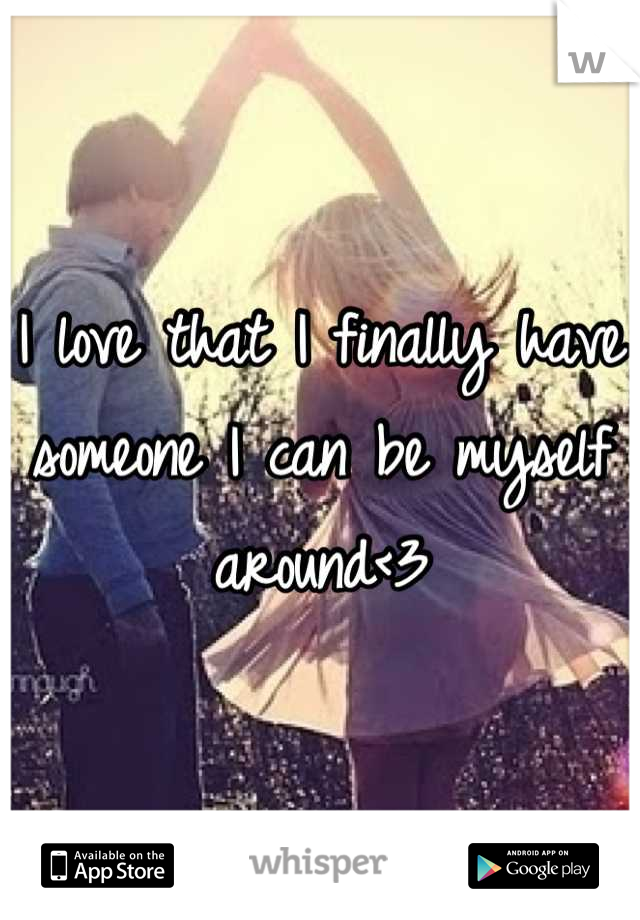 I love that I finally have someone I can be myself around<3