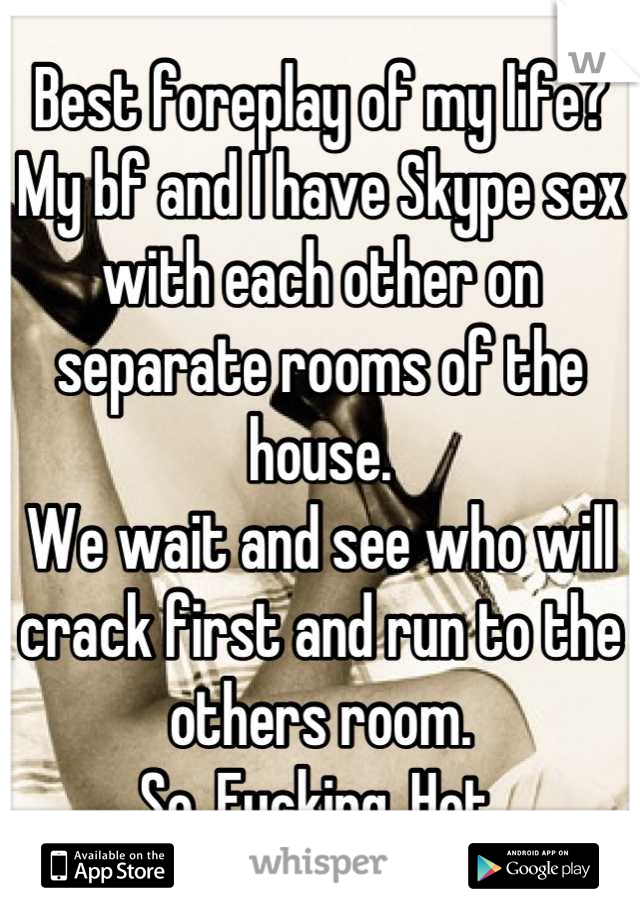 Best foreplay of my life? My bf and I have Skype sex with each other on separate rooms of the house. We wait and see who will crack first and run to the others room. So. Fucking. Hot.