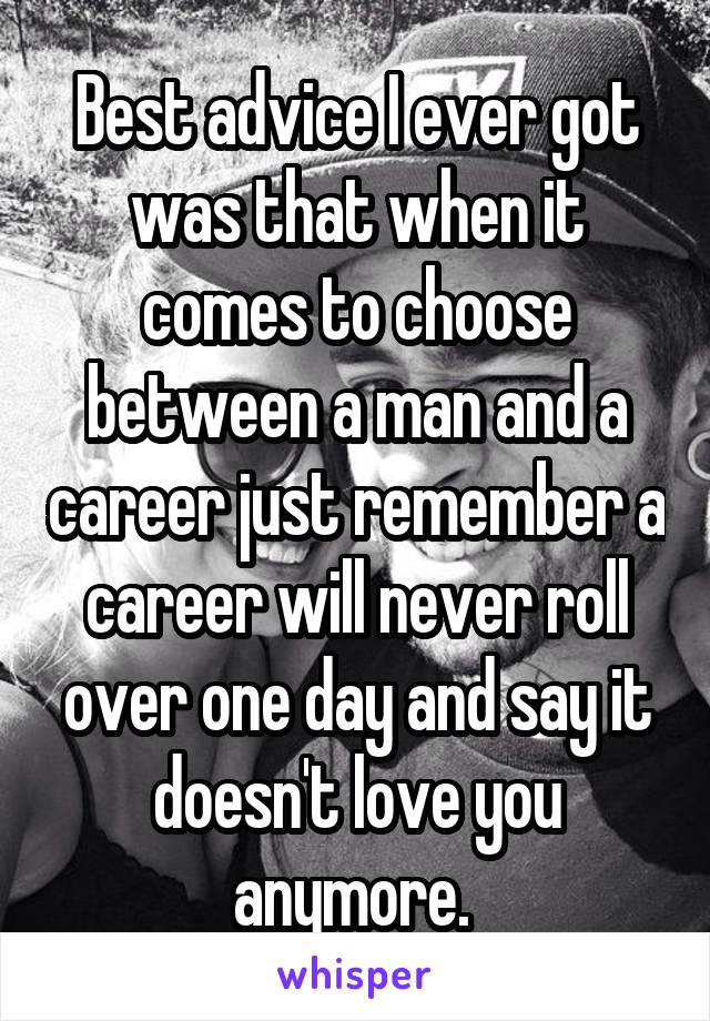 Best advice I ever got was that when it comes to choose between a man and a career just remember a career will never roll over one day and say it doesn't love you anymore.