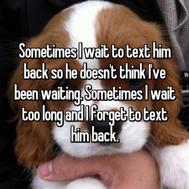 Sometimes I wait to text him back so he doesn't think I've been waiting. Sometimes I wait too long and I forget to text him back.
