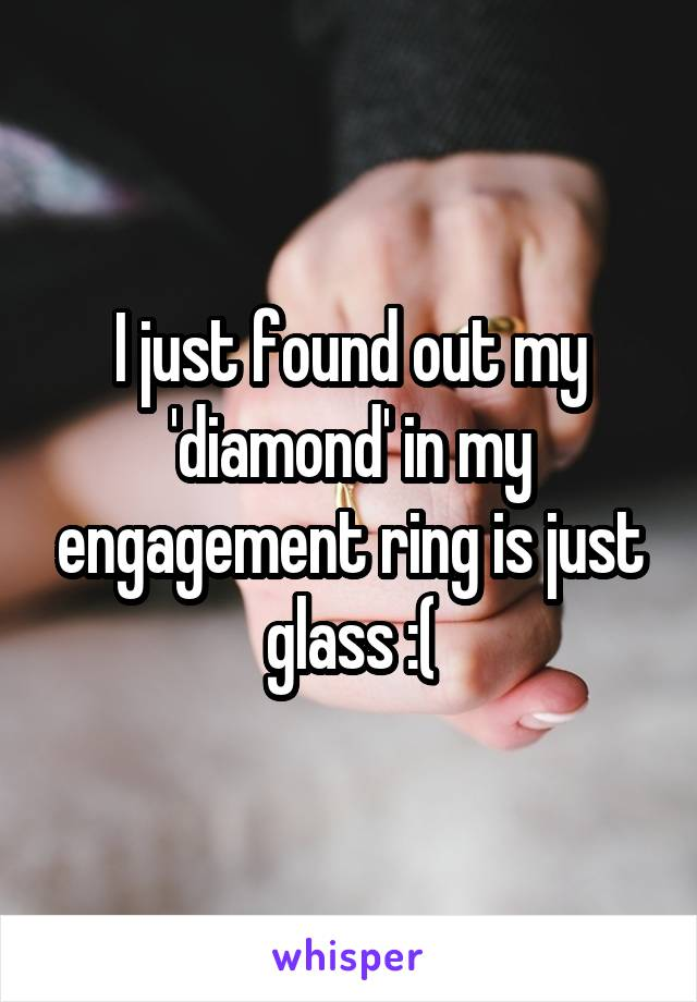 I just found out my 'diamond' in my engagement ring is just glass :(