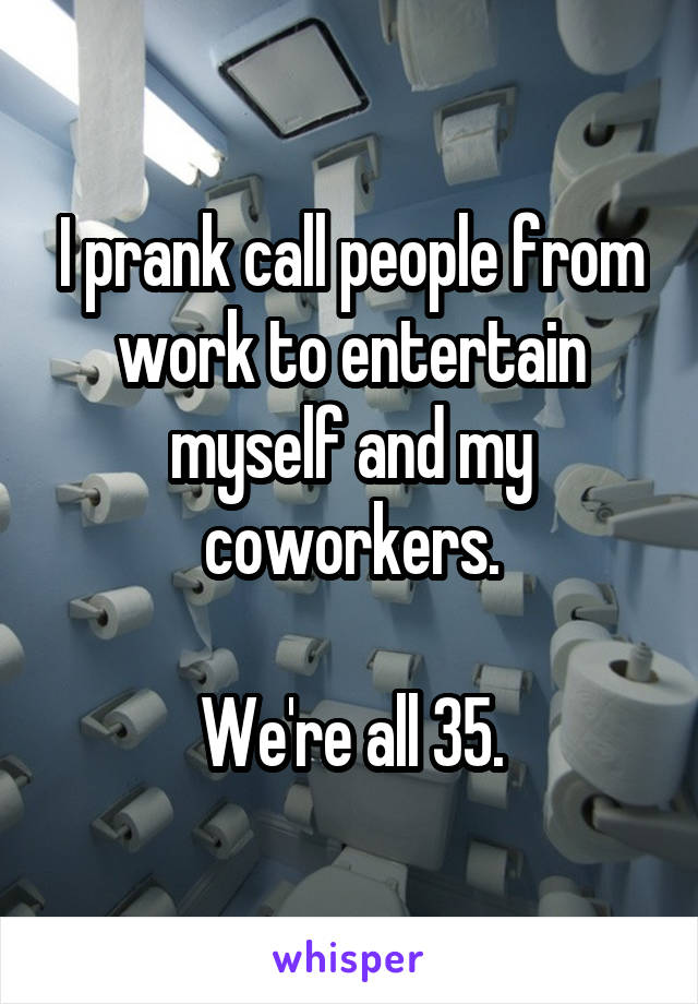I prank call people from work to entertain myself and my coworkers.  We're all 35.