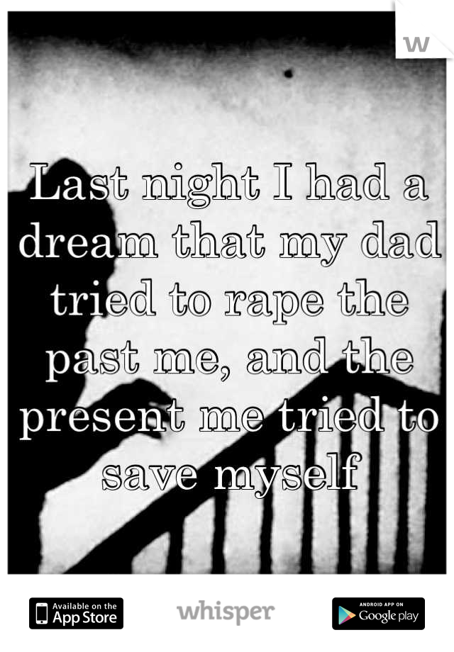 Last night I had a dream that my dad tried to rape the past me, and the present me tried to save myself