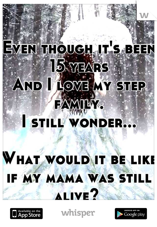 Even though it's been 15 years And I love my step family. I still wonder...  What would it be like if my mama was still alive?