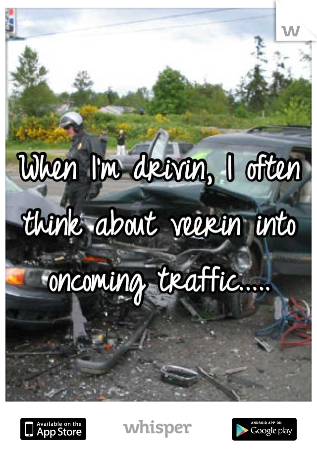 When I'm drivin, I often think about veerin into oncoming traffic.....