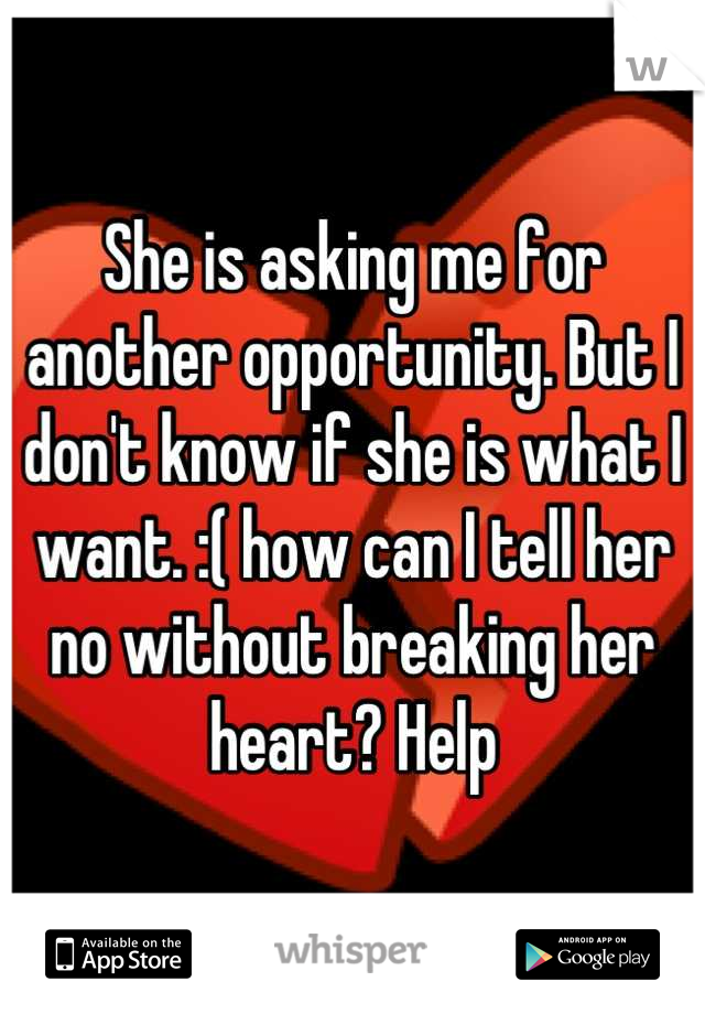 She is asking me for another opportunity. But I don't know if she is what I want. :( how can I tell her no without breaking her heart? Help