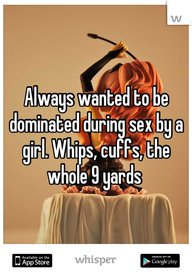 Always wanted to be dominated during sex by a girl. Whips, cuffs, the whole 9 yards