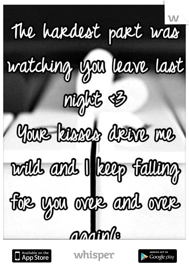 The hardest part was watching you leave last night <3  Your kisses drive me wild and I keep falling for you over and over again(: