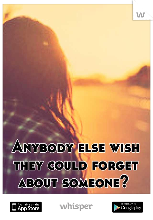 Anybody else wish they could forget about someone?