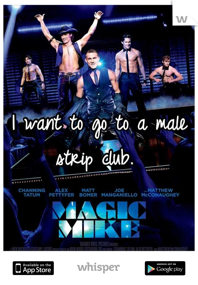 I want to go to a male strip club.