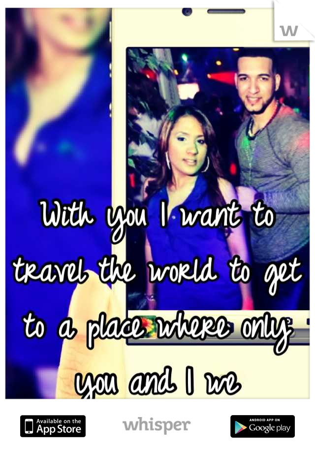 With you I want to travel the world to get to a place where only you and I we