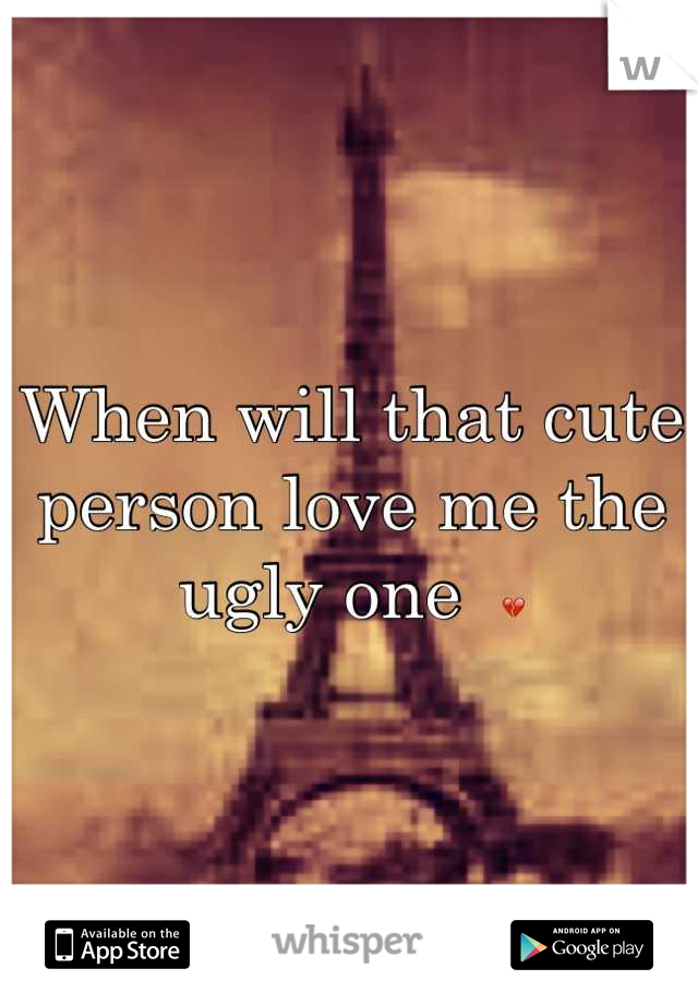 When will that cute person love me the ugly one  💔