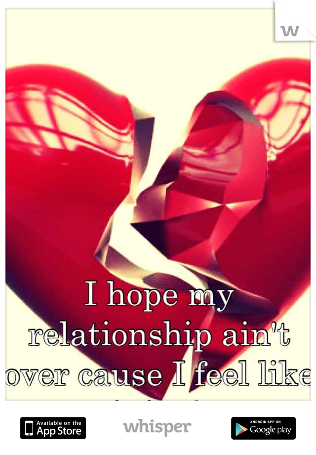 I hope my relationship ain't over cause I feel like it is :/