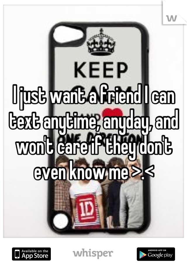 I just want a friend I can text anytime, anyday, and won't care if they don't even know me >.<