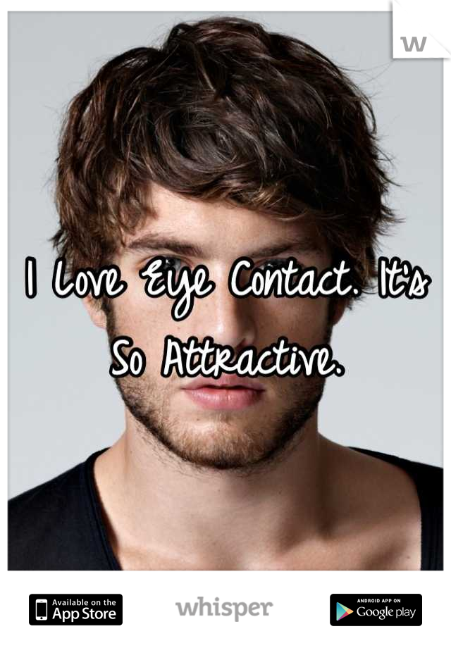I Love Eye Contact. It's So Attractive.