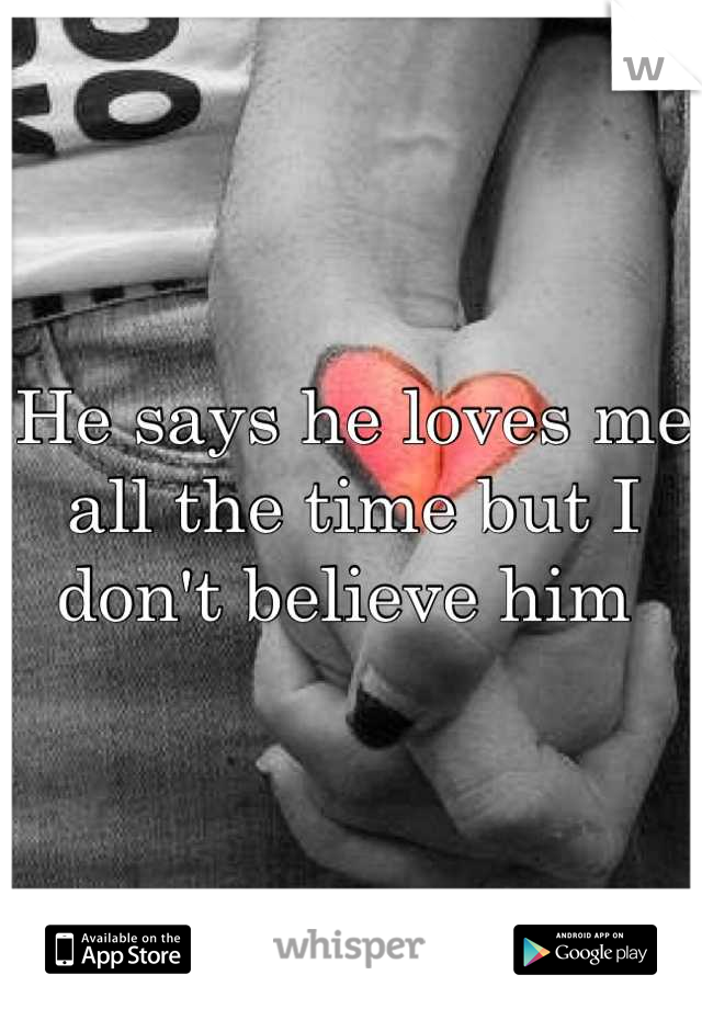 He says he loves me all the time but I don't believe him