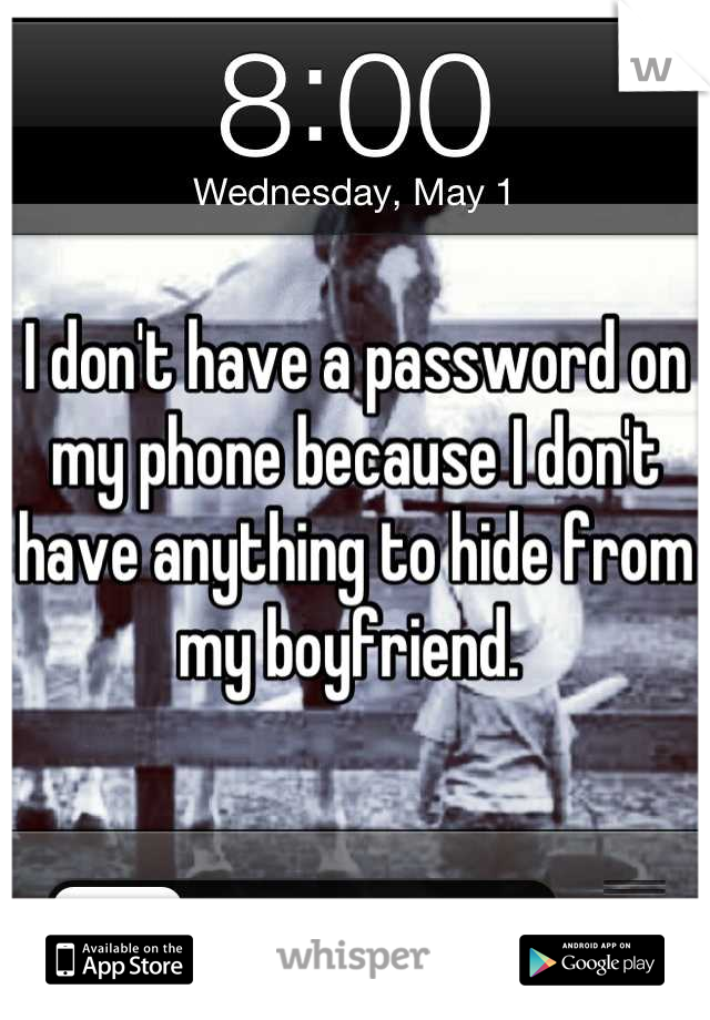 I don't have a password on my phone because I don't have anything to hide from my boyfriend.
