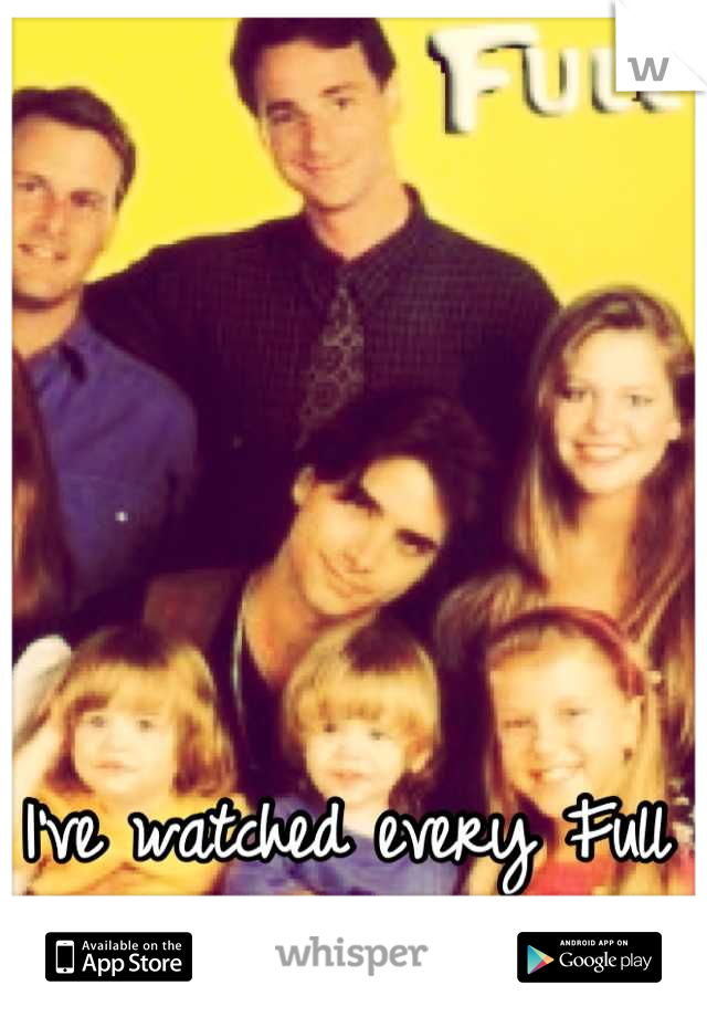 I've watched every Full House episode there is!