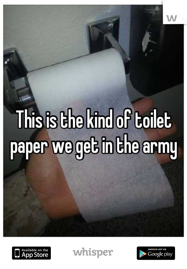 This is the kind of toilet paper we get in the army