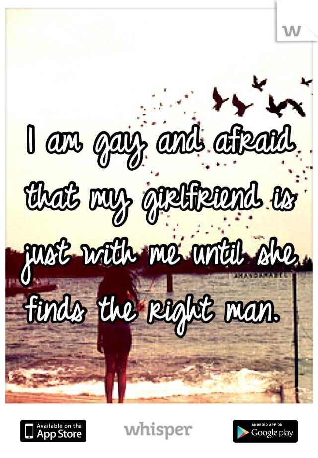 I am gay and afraid that my girlfriend is just with me until she finds the right man.